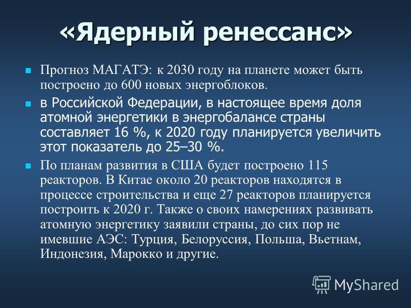 «Ядерный ренессанс» Прогноз МАГАТЭ: к 2030 году на планете может быть построено до 600 новых энергоблоков. в Российской Федерации, в настоящее время доля атомной энергетики в энергобалансе страны составляет 16 %, к 2020 году планируется увеличить это