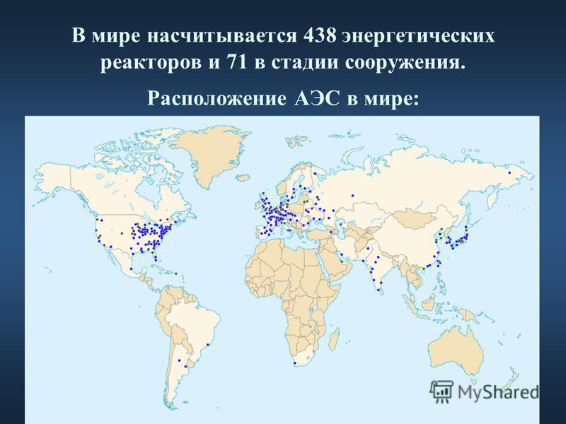 В мире насчитывается 438 энергетических реакторов и 71 в стадии сооружения. Расположение АЭС в мире: