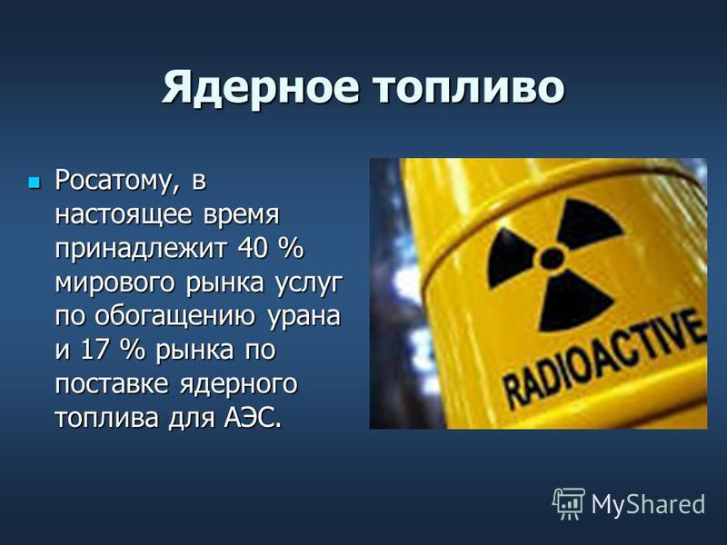 Ядерное топливо Росатому, в настоящее время принадлежит 40 % мирового рынка услуг по обогащению урана и 17 % рынка по поставке ядерного топлива для АЭС. Росатому, в настоящее время принадлежит 40 % мирового рынка услуг по обогащению урана и 17 % рынк