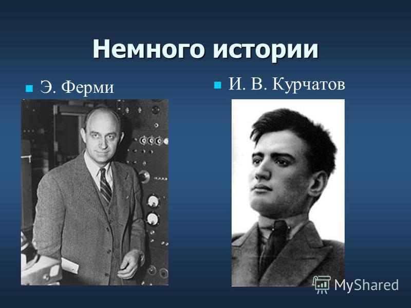 Немного истории Э. Ферми И. В. Курчатов