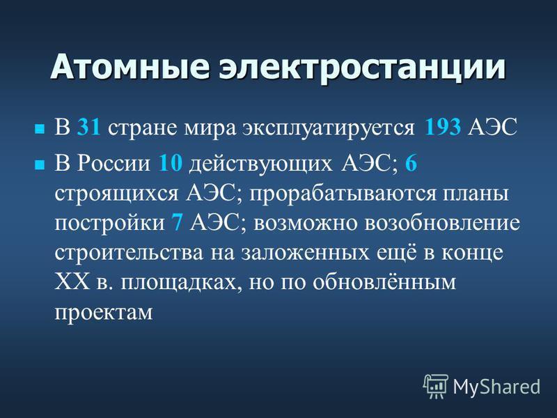 Атомные электростанции В 31 стране мира эксплуатируется 193 АЭС В России 10 действующих АЭС; 6 строящихся АЭС; прорабатываются планы постройки 7 АЭС; возможно возобновление строительства на заложенных ещё в конце ХХ в. площадках, но по обновлённым пр