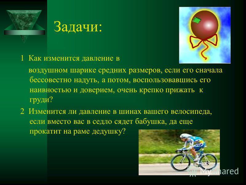 Задачи: 1 Как изменится давление в воздушном шарике средних размеров, если его сначала бессовестно надуть, а потом, воспользовавшись его наивностью и доверием, очень крепко прижать к груди? 2 Изменится ли давление в шинах вашего велосипеда, если вмес