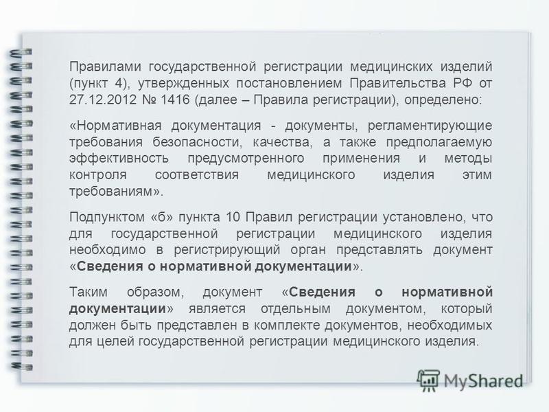 Правилами государственной регистрации медицинских изделий (пункт 4), утвержденных постановлением Правительства РФ от 27.12.2012 1416 (далее – Правила регистрации), определено: «Нормативная документация - документы, регламентирующие требования безопас