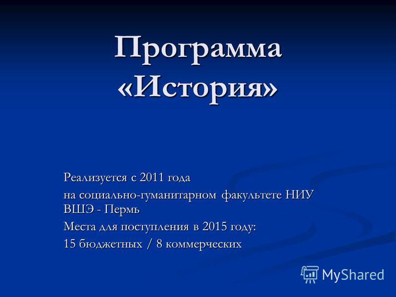 Программа «История» Реализуется с 2011 года на социально-гуманитарном факультете НИУ ВШЭ - Пермь Места для поступления в 2015 году: 15 бюджетных / 8 коммерческих