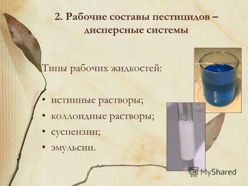 2. Рабочие составы пестицидов – дисперсные системы Типы рабочих жидкостей: истинные растворы; коллоидные растворы; суспензии; эмульсии.