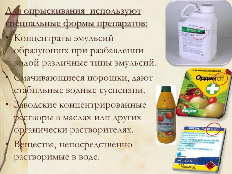 Для опрыскивания используют специальные формы препаратов: Концентраты эмульсий образующих при разбавлении водой различные типы эмульсий. Смачивающиеся порошки, дают стабильные водные суспензии. Заводские концентрированные растворы в маслах или друг