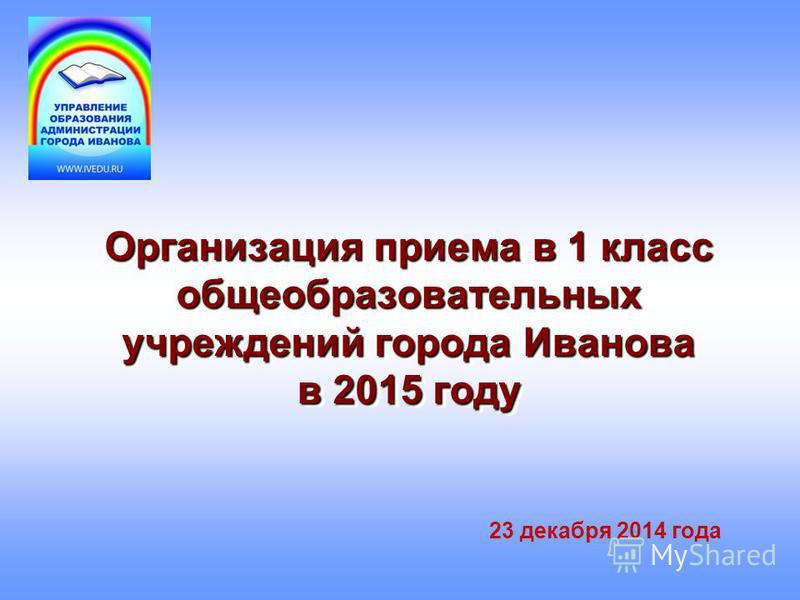 Организация приема в 1 класс общеобразовательных учреждений города Иванова в 2015 году 23 декабря 2014 года