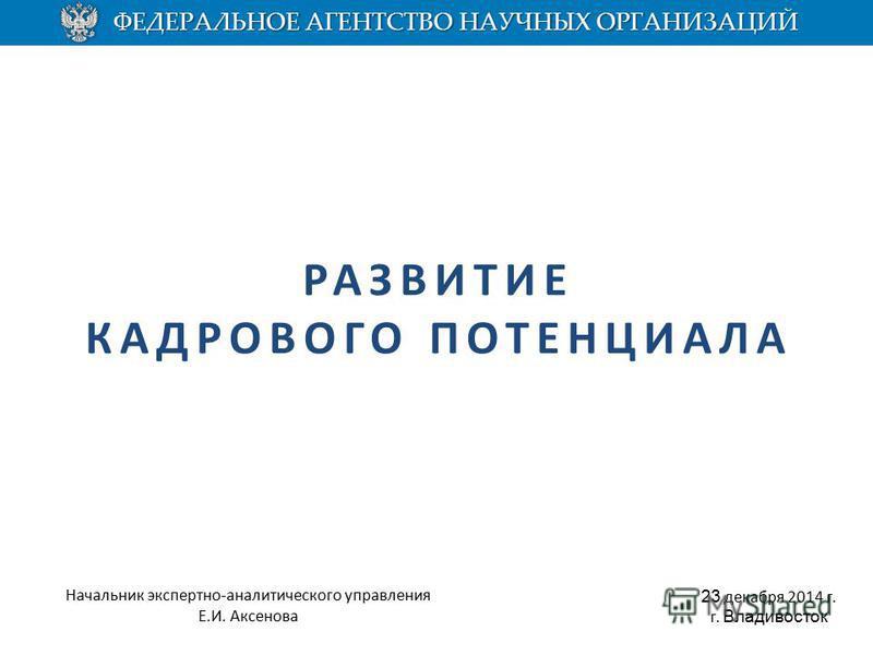 РАЗВИТИЕ КАДРОВОГО ПОТЕНЦИАЛА 23 декабря 2014 г. г. Владивосток Начальник экспертно-аналитического управления Е.И. Аксенова