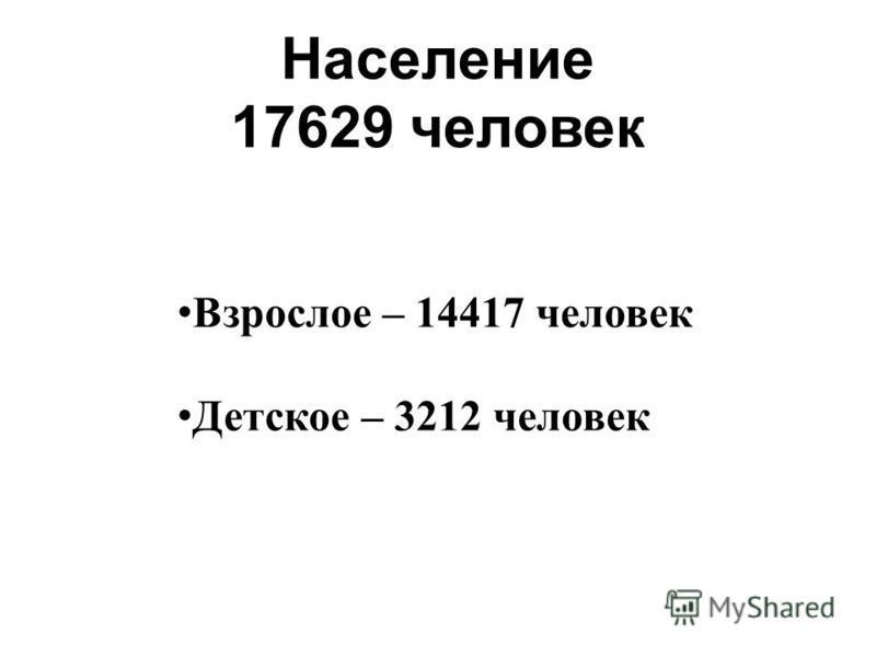 Население 17629 человек Детское – 3212 человек Взрослое – 14417 человек