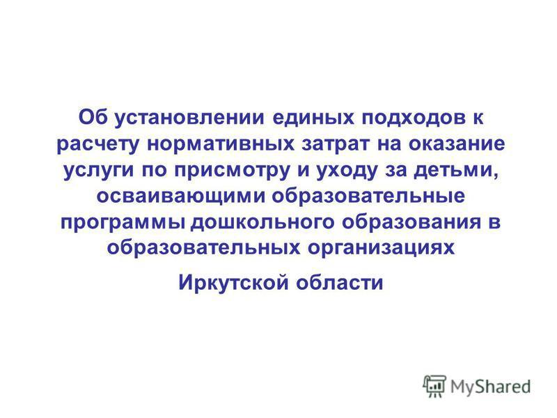 Об установлении единых подходов к расчету нормативных затрат на оказание услуги по присмотру и уходу за детьми, осваивающими образовательные программы дошкольного образования в образовательных организациях Иркутской области
