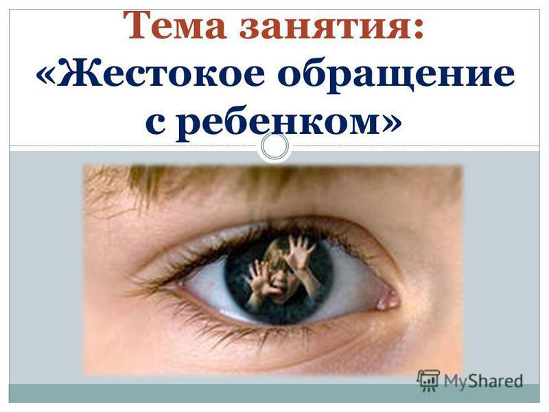 Тема занятия: «Жестокое обращение с ребенком»