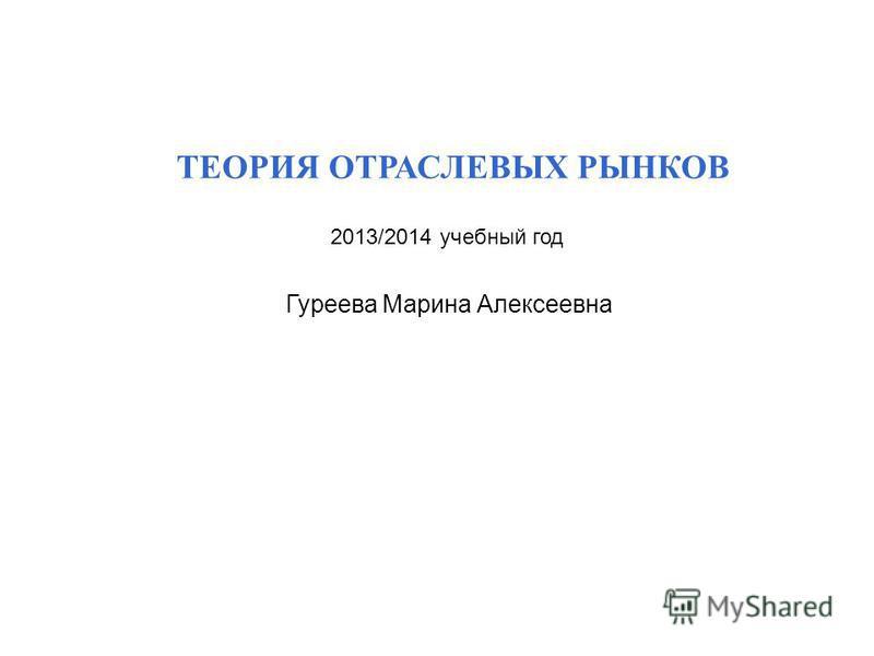 ТЕОРИЯ ОТРАСЛЕВЫХ РЫНКОВ 2013/2014 учебный год Гуреева Марина Алексеевна