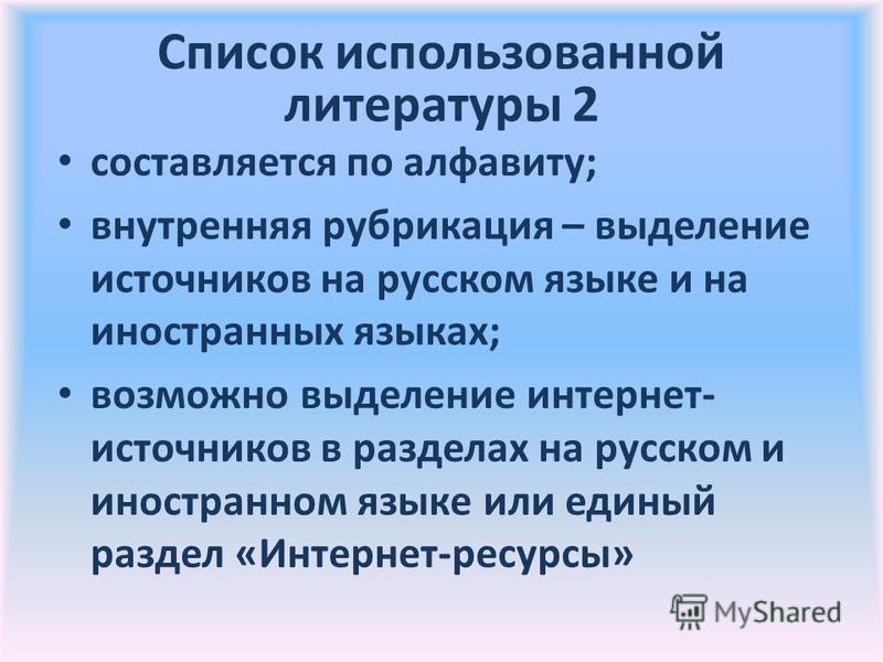 Список использованной литературы 2 составляется по алфавиту; внутренняя рубрикация – выделение источников на русском языке и на иностранных языках; возможно выделение интернет- источников в разделах на русском и иностранном языке или единый раздел «И