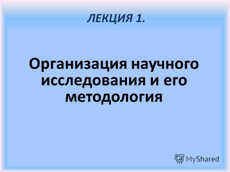 Организация научного исследования и его методология ЛЕКЦИЯ 1.