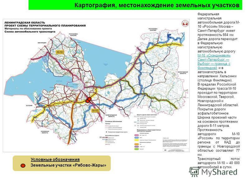 Федеральная магистральная автомобильная дорога М- 10 «Россия» Москва – Санкт-Петербург имеет протяженность 664 км. Далее дорога переходит в Федеральную магистральную автомобильную дорогу М-10 «Скандинавия» Санкт-Петербург Выборг граница с Финляндией