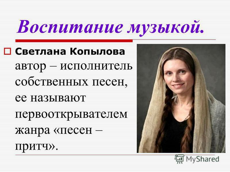 Воспитание музыкой. Светлана Копылова автор – исполнитель собственных песен, ее называют первооткрывателем жанра «песен – притч».
