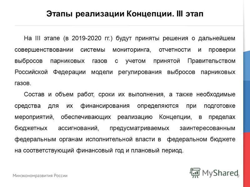 9 Этапы реализации Концепции. III этап На III этапе (в 2019-2020 гг.) будут приняты решения о дальнейшем совершенствовании системы мониторинга, отчетности и проверки выбросов парниковых газов с учетом принятой Правительством Российской Федерации моде