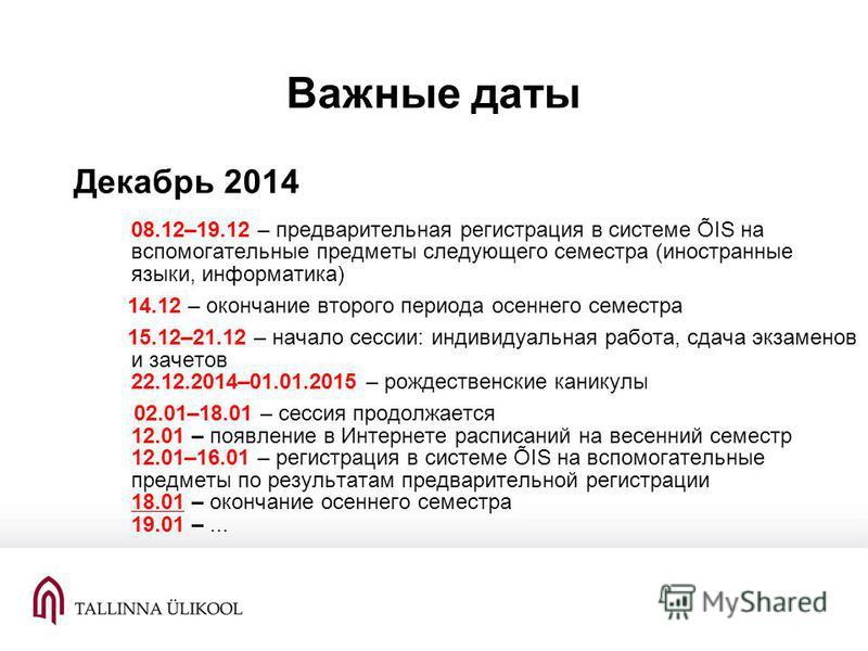 Важные даты Декабрь 2014 08.12–19.12 – предварительная регистрация в системе ÕIS на вспомогательные предметы следующего семестра (иностранные языки, информатика) 14.12 – окончание второго периода осеннего семестра 15.12–21.12 – начало сессии: индивид