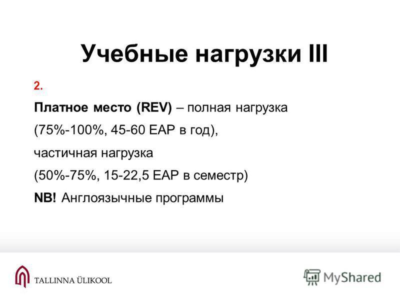 Учебные нагрузки III 2. Платное место (REV) – полная нагрузка (75%-100%, 45-60 EAP в год), частичная нагрузка (50%-75%, 15-22,5 EAP в семестр) NB! Англоязычные программы
