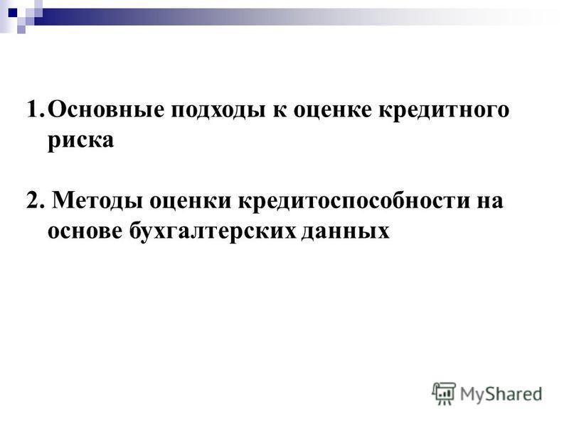 1. Основные подходы к оценке кредитного риска 2. Методы оценки кредитоспособности на основе бухгалтерских данных