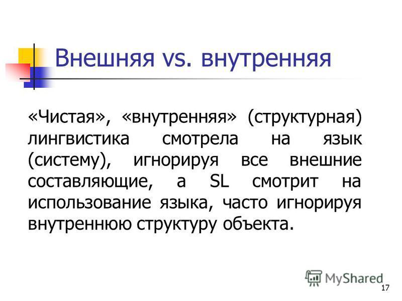 17 Внешняя vs. внутренняя «Чистая», «внутренняя» (структурная) лингвистика ссмотрела на язык (систему), игнорируя все внешние составляющие, а SL смотрит на использование языка, часто игнорируя внутреннюю структуру объекта.