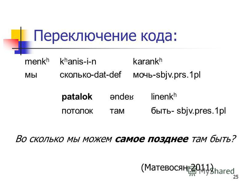 25 Переключение кода: menk h k h anis-i-nkarank h мысколько-dat-defмочь-sbjv.prs.1pl Во сколько мы можем самое позднее там быть? (Матевосян 2011) patalok ənde ʁ linenk h потолоктамбыть- sbjv.pres.1pl