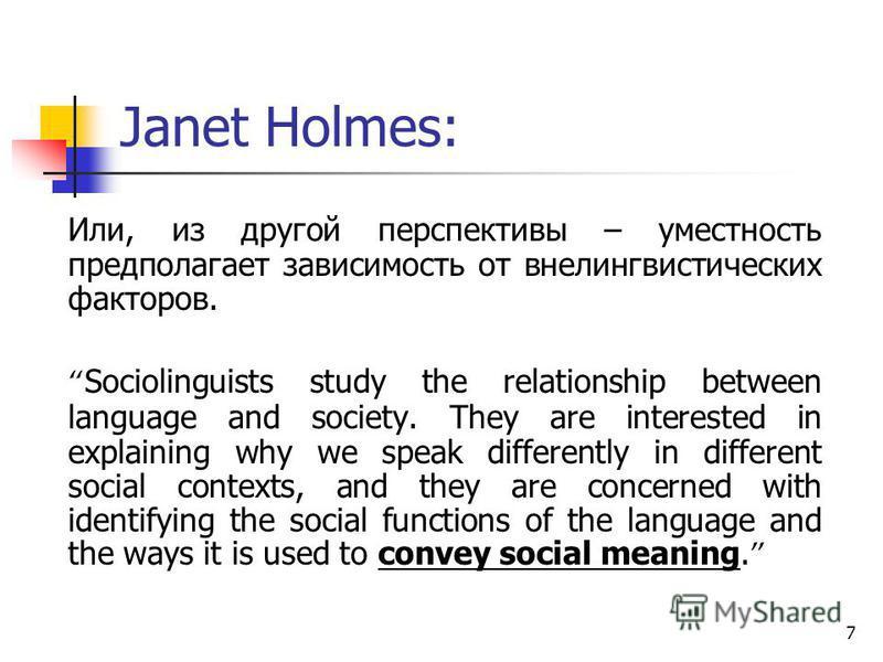 7 Janet Holmes: Или, из другой перспективы – уместность предполагает зависимость от внелингвистических факторов. Sociolinguists study the relationship between language and society. They are interested in explaining why we speak differently in differe