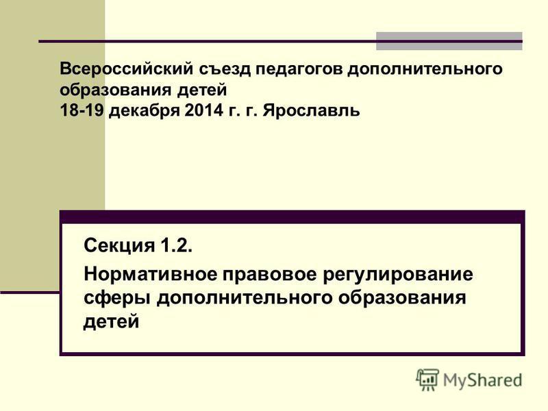 Всероссийский съезд педагогов дополнительного образования детей 18-19 декабря 2014 г. г. Ярославль Секция 1.2. Нормативное правовое регулирование сферы дополнительного образования детей