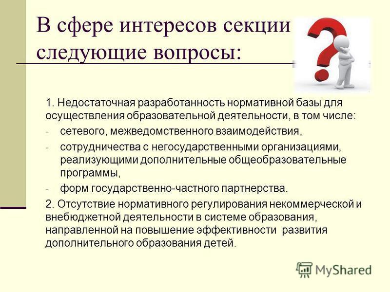 В сфере интересов секции следующие вопросы: 1. Недостаточная разработанность нормативной базы для осуществления образовательной деятельности, в том числе: - сетевого, межведомственного взаимодействия, - сотрудничества с негосударственными организация