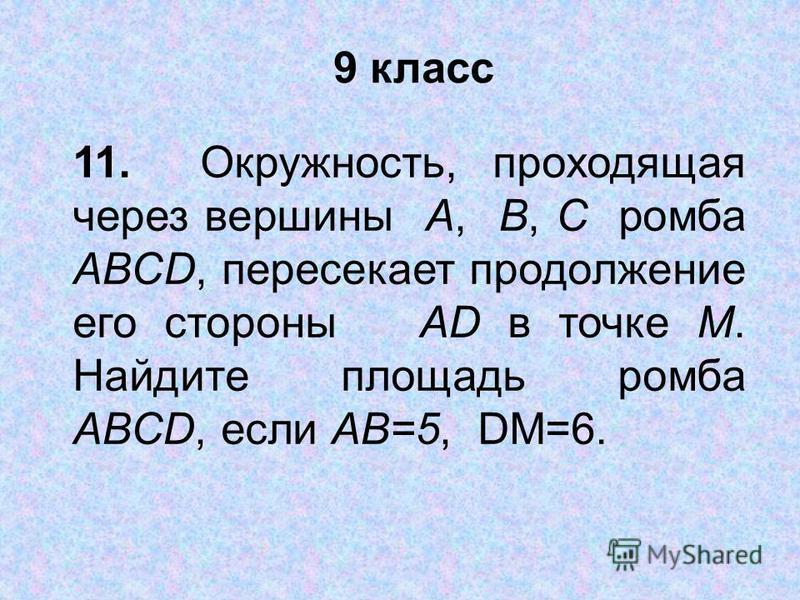 9 класс 11. Окружность, проходящая через вершины А, В, С ромба ABCD, пересекает продолжение его стороны AD в точке M. Найдите площадь ромба ABCD, если AB=5, DM=6.