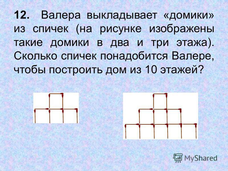 12. Валера выкладывает «домики» из спичек (на рисунке изображены такие домики в два и три этажа). Сколько спичек понадобится Валере, чтобы построить дом из 10 этажей?