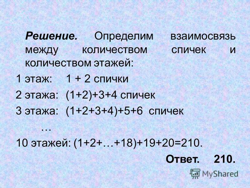 Решение. Определим взаимосвязь между количеством спичек и количеством этажей: 1 этаж:1 + 2 спички 2 этажа:(1+2)+3+4 спичек 3 этажа:(1+2+3+4)+5+6 спичек … 10 этажей: (1+2+…+18)+19+20=210. Ответ. 210.