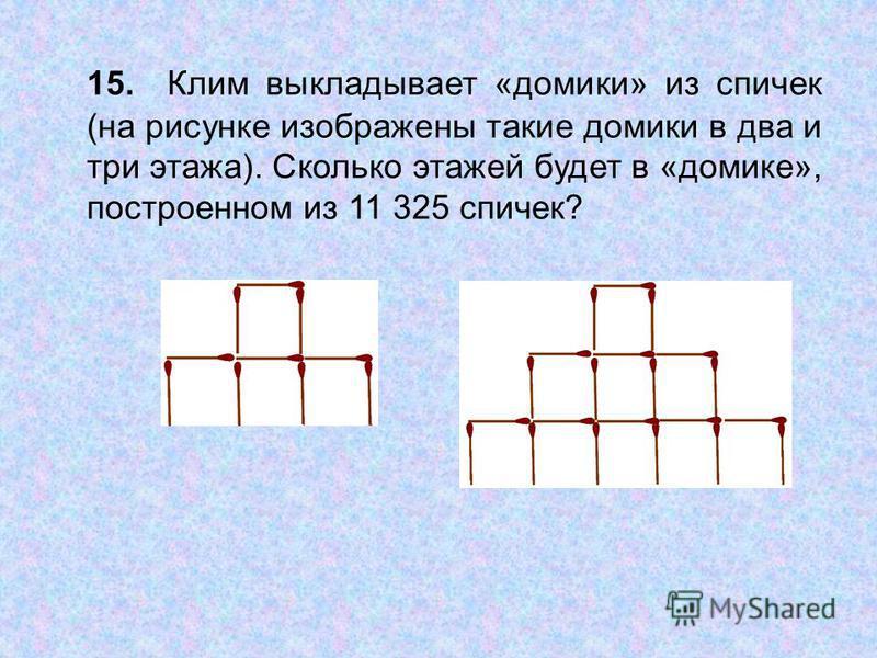 15. Клим выкладывает «домики» из спичек (на рисунке изображены такие домики в два и три этажа). Сколько этажей будет в «домике», построенном из 11 325 спичек?