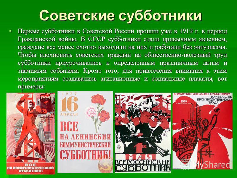 Советские субботники Первые субботники в Советской России прошли уже в 1919 г. в период Гражданской войны. В СССР субботники стали привычным явлением, граждане все менее охотно выходили на них и работали без энтузиазма. Чтобы вдохновить советских гра
