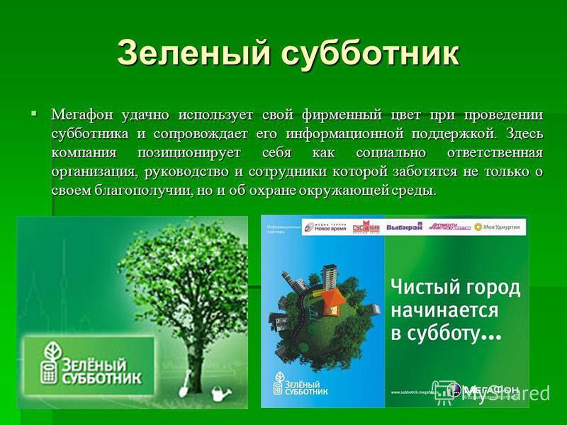 Зеленый субботник Мегафон удачно использует свой фирменный цвет при проведении субботника и сопровождает его информационной поддержкой. Здесь компания позиционирует себя как социально ответственная организация, руководство и сотрудники которой заботя