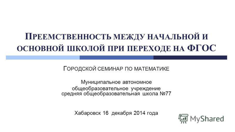 П РЕЕМСТВЕННОСТЬ МЕЖДУ НАЧАЛЬНОЙ И ОСНОВНОЙ ШКОЛОЙ ПРИ ПЕРЕХОДЕ НА ФГОС Г ОРОДСКОЙ СЕМИНАР ПО МАТЕМАТИКЕ Муниципальное автономное общеобразовательное учреждение средняя общеобразовательная школа 77 Хабаровск 16 декабря 2014 года