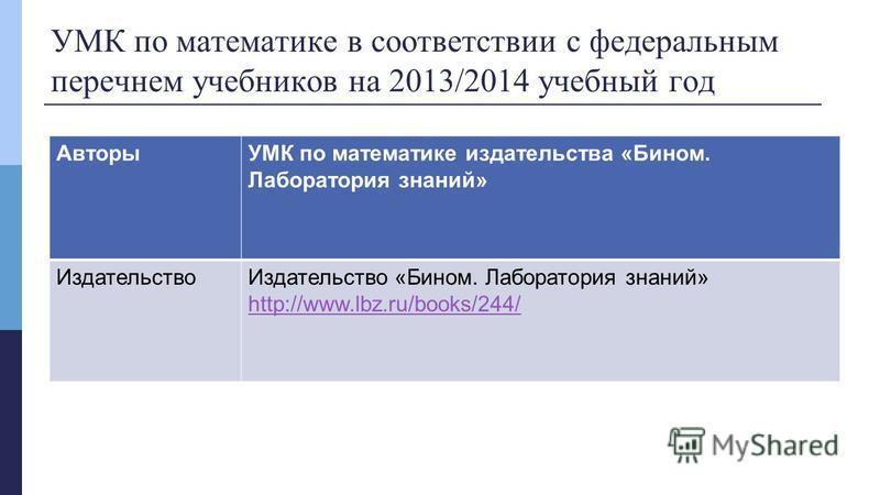 УМК по математике в соответствии с федеральным перечнем учебников на 2013/2014 учебный год АвторыУМК по математике издательства «Бином. Лаборатория знаний» Издательство Издательство «Бином. Лаборатория знаний» http://www.lbz.ru/books/244/