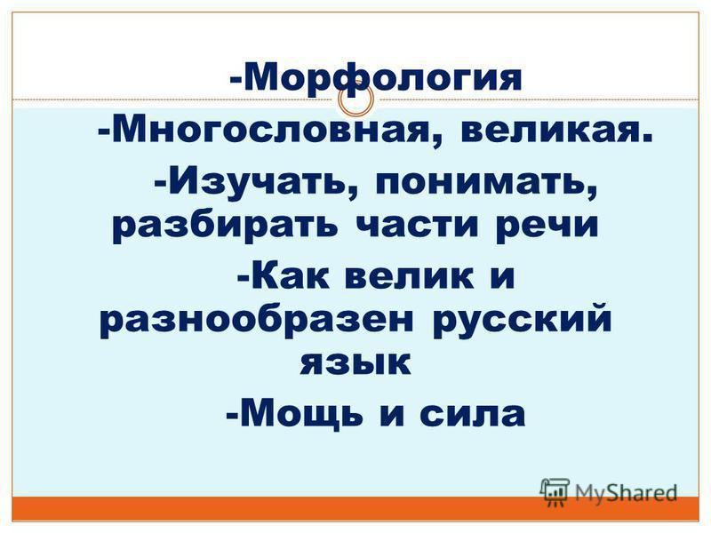 -Морфология -Многословная, великая. -Изучать, понимать, разбирать части речи -Как велик и разнообразен русский язык -Мощь и сила