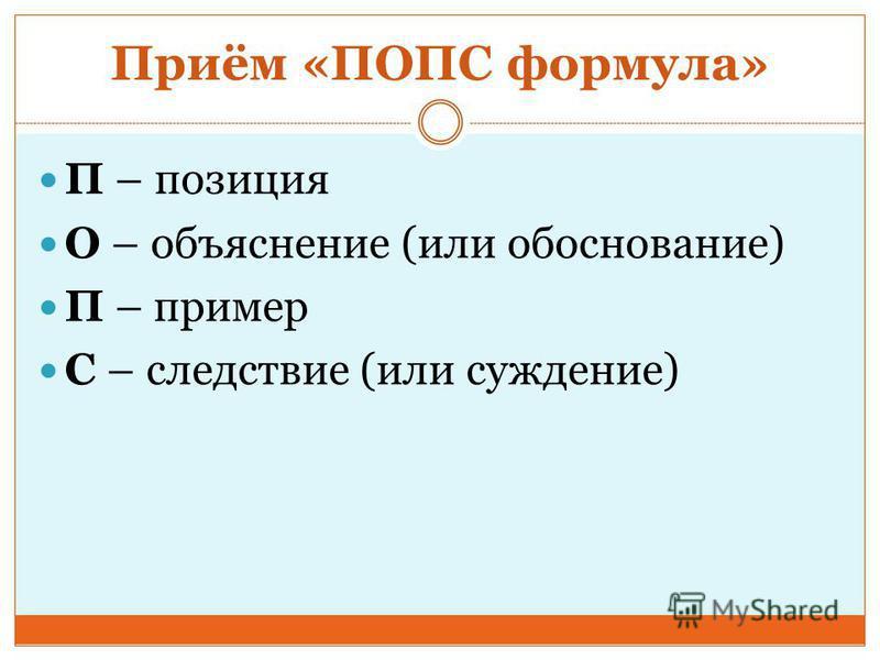 Приём «ПОПС формула» П – позиция О – объяснение (или обоснование) П – пример С – следствие (или суждение)