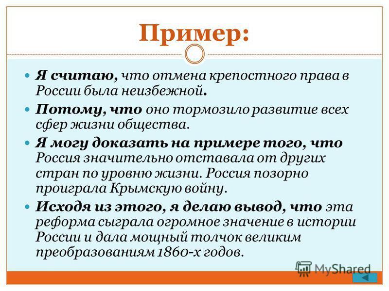 Пример: Я считаю, что отмена крепостного права в России была неизбежной. Потому, что оно тормозило развитие всех сфер жизни общества. Я могу доказать на примере того, что Россия значительно отставала от других стран по уровню жизни. Россия позорно пр