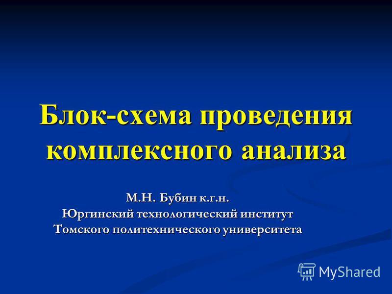 Блок-схема проведения комплексного анализа М.Н. Бубин к.г.н. Юргинский технологический институт Томского политехнического университета
