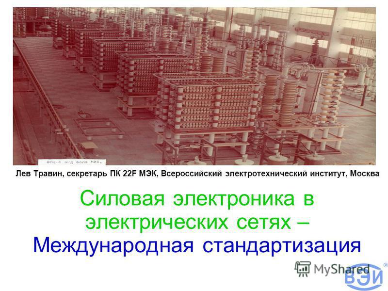 Силовая электроника в электрических сетях – Международная стандартизация Лев Травин, секретарь ПК 22F МЭК, Всероссийский электротехнический институт, Москва