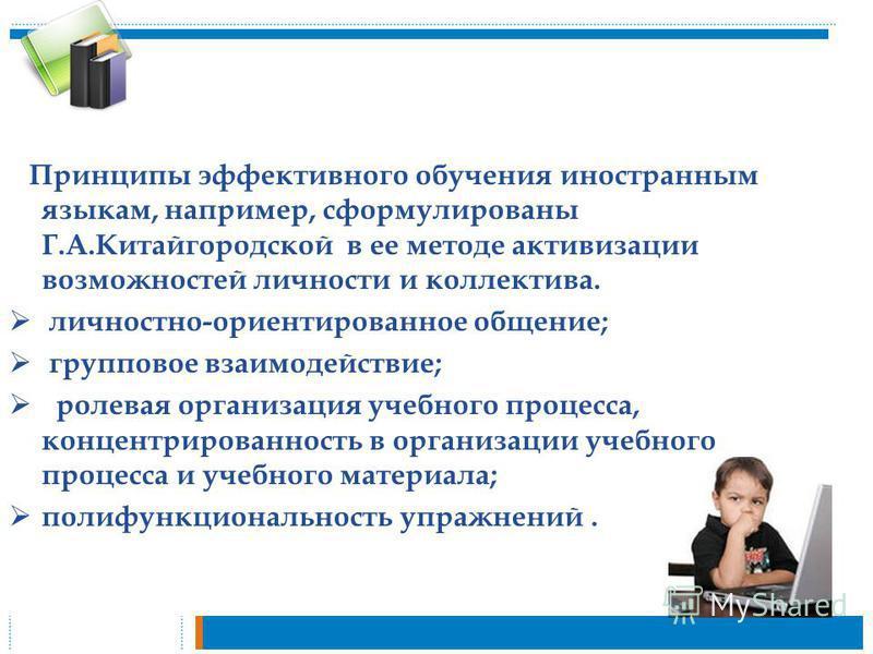 Принципы эффективного обучения иностранным языкам, например, сформулированы Г.А.Китайгородской в ее методе активизации возможностей личности и коллектива. личностно-ориентированное общение; групповое взаимодействие; ролевая организация учебного проце