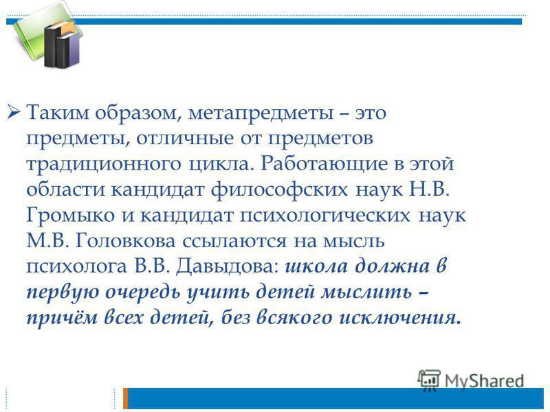 Таким образом, метапредметы – это предметы, отличные от предметов традиционного цикла. Работающие в этой области кандидат философских наук Н.В. Громыко и кандидат психологических наук М.В. Головкова ссылаются на мысль психолога В.В. Давыдова: школа д