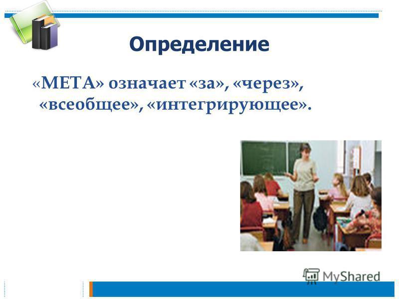 Определение « МЕТА» означает «за», «через», «всеобщее», «интегрирующее».