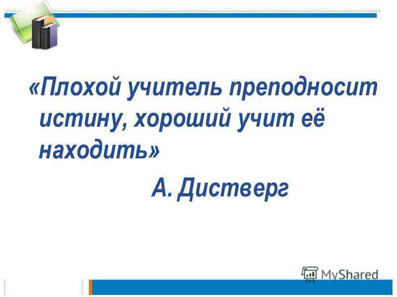 «Плохой учитель преподносит истину, хороший учит её находить» А. Дистверг
