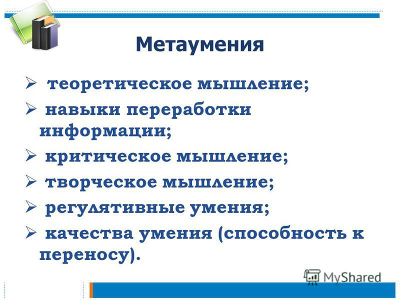 Метаумения теоретическое мышление; навыки переработки информации; критическое мышление; творческое мышление; регулятивные умения; качества умения (способность к переносу).