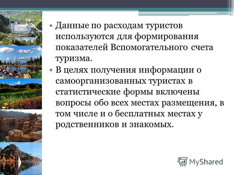 Данные по расходам туристов используются для формирования показателей Вспомогательного счета туризма. В целях получения информации о само организованных туристах в статистические формы включены вопросы обо всех местах размещения, в том числе и о бесп