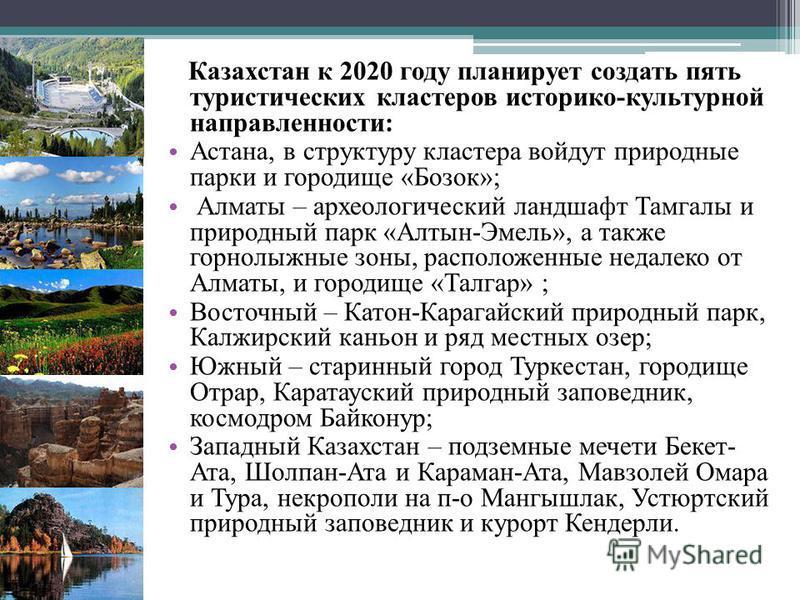 Казахстан к 2020 году планирует создать пять туристических кластеров историко-культурной направленности: Астана, в структуру кластера войдут природные парки и городище «Бозок»; Алматы – археологический ландшафт Тамгалы и природный парк «Алтын-Эмель»,