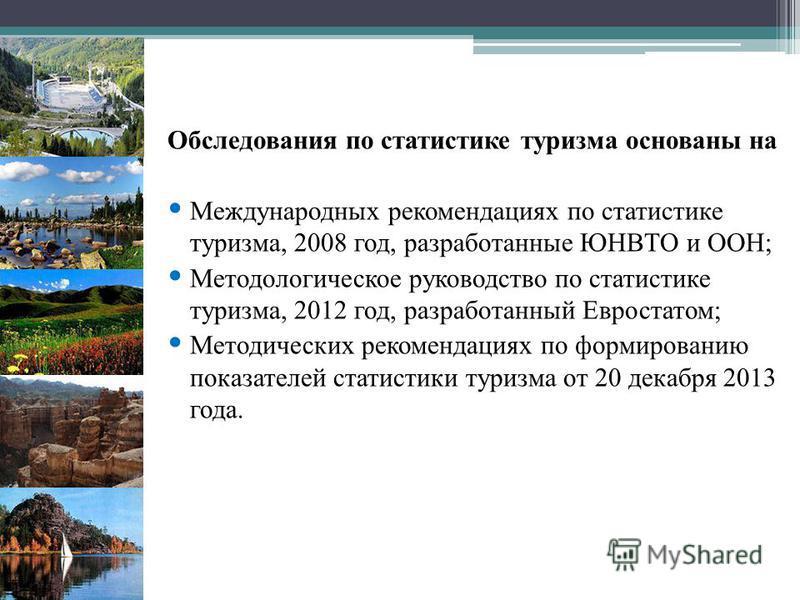 Обследования по статистике туризма основаны на Международных рекомендациях по статистике туризма, 2008 год, разработанные ЮНВТО и ООН; Методологическое руководство по статистике туризма, 2012 год, разработанный Евростатом; Методических рекомендациях